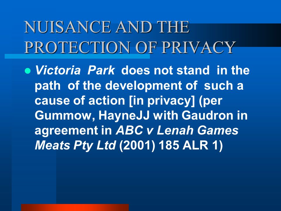 NUISANCE AND THE PROTECTION OF PRIVACY Victoria Park does not stand in the path of the development of such a cause of action [in privacy] (per Gummow, HayneJJ with Gaudron in agreement in ABC v Lenah Games Meats Pty Ltd (2001) 185 ALR 1)