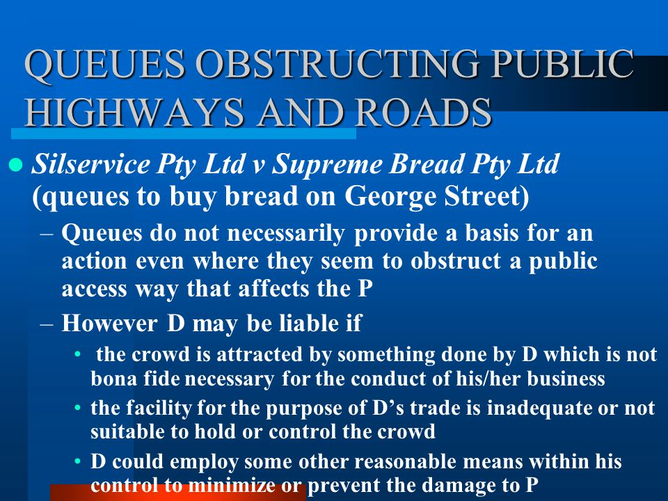 QUEUES OBSTRUCTING PUBLIC HIGHWAYS AND ROADS Silservice Pty Ltd v Supreme Bread Pty Ltd (queues to buy bread on George Street) –Queues do not necessar