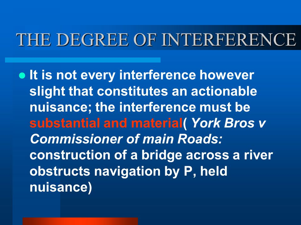 THE DEGREE OF INTERFERENCE It is not every interference however slight that constitutes an actionable nuisance; the interference must be substantial and material( York Bros v Commissioner of main Roads: construction of a bridge across a river obstructs navigation by P, held nuisance)