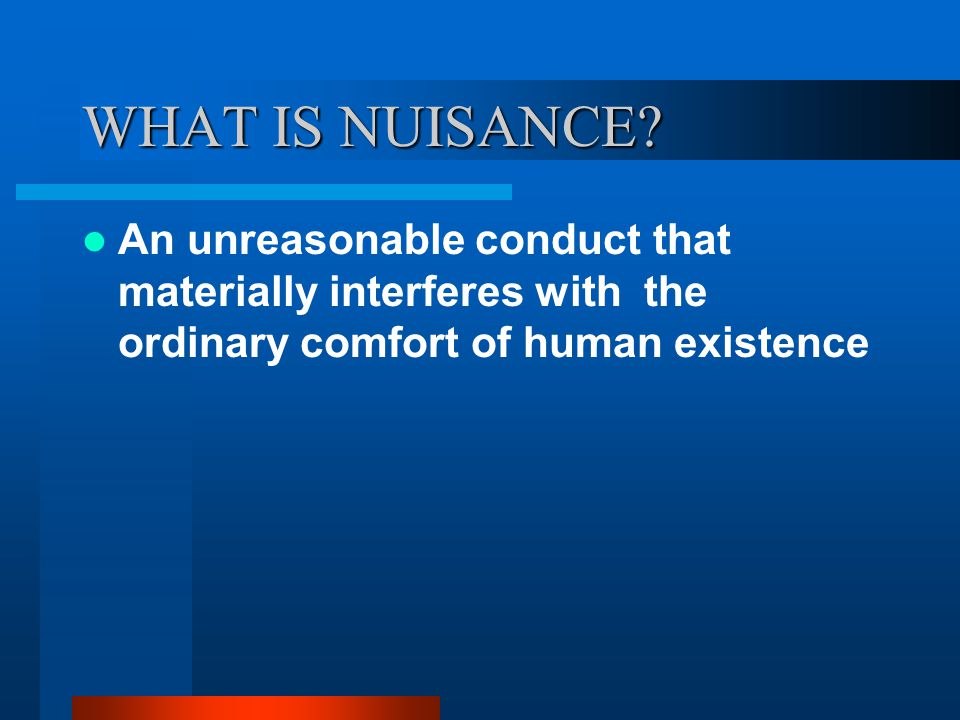 WHAT IS NUISANCE? An unreasonable conduct that materially interferes with the ordinary comfort of human existence