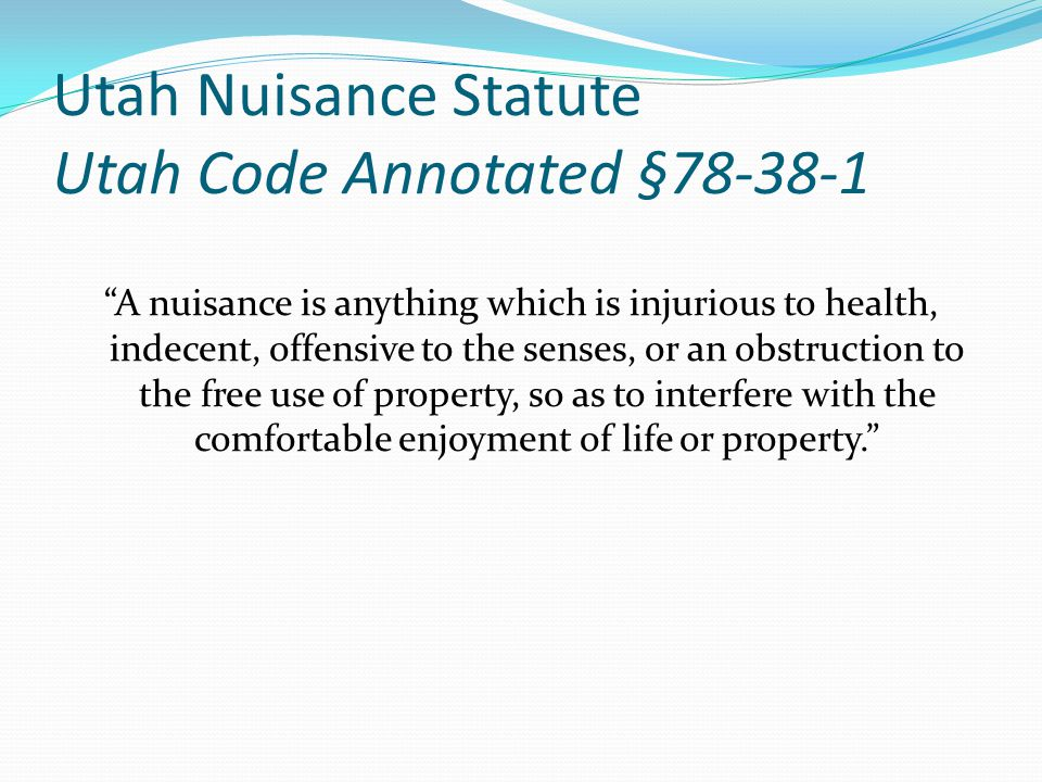 Utah Nuisance Statute Utah Code Annotated §78-38-1 A nuisance is anything which is injurious to health, indecent, offensive to the senses, or an obstruction to the free use of property, so as to interfere with the comfortable enjoyment of life or property.
