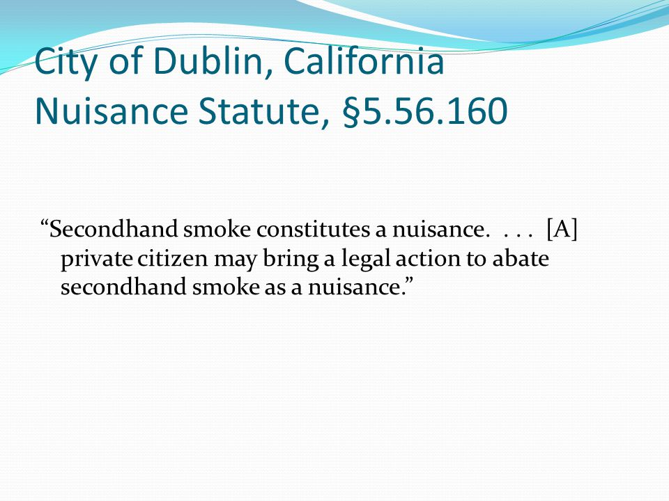 City of Dublin, California Nuisance Statute, §5.56.160 Secondhand smoke constitutes a nuisance....
