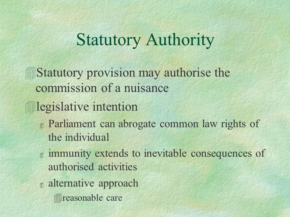 Statutory Authority 4Statutory provision may authorise the commission of a nuisance 4legislative intention 4 Parliament can abrogate common law rights of the individual 4 immunity extends to inevitable consequences of authorised activities 4 alternative approach 4reasonable care