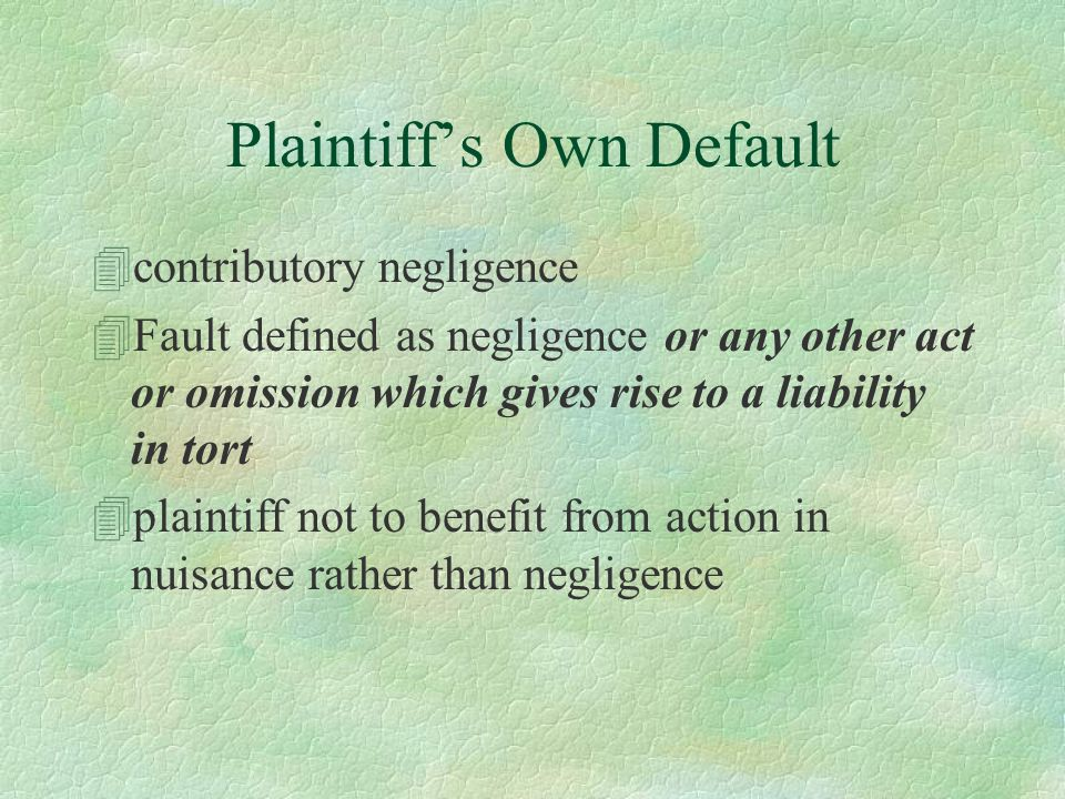 Plaintiff's Own Default 4contributory negligence 4Fault defined as negligence or any other act or omission which gives rise to a liability in tort 4plaintiff not to benefit from action in nuisance rather than negligence