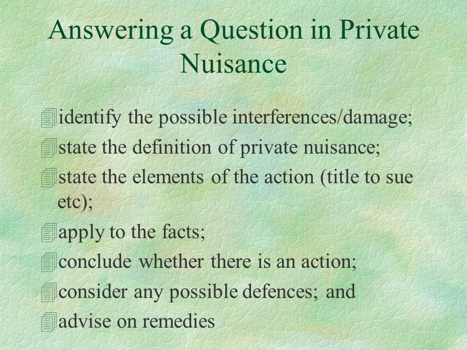 Answering a Question in Private Nuisance 4identify the possible interferences/damage; 4state the definition of private nuisance; 4state the elements of the action (title to sue etc); 4apply to the facts; 4conclude whether there is an action; 4consider any possible defences; and 4advise on remedies