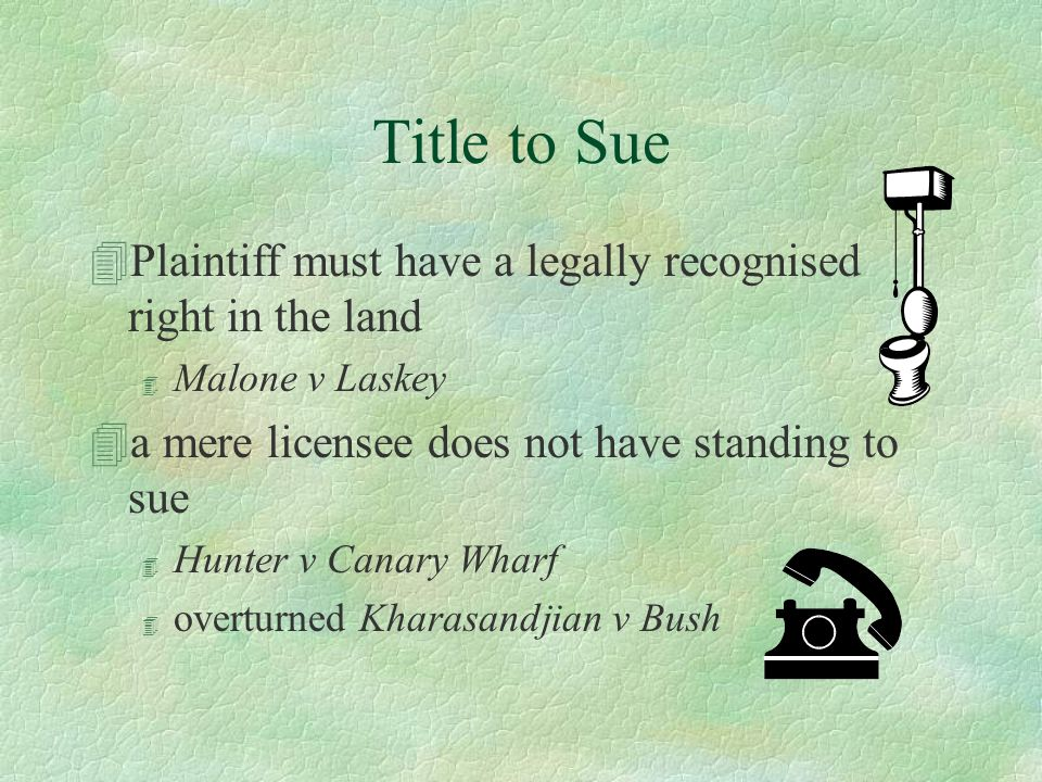 Title to Sue 4Plaintiff must have a legally recognised right in the land 4 Malone v Laskey 4a mere licensee does not have standing to sue 4 Hunter v Canary Wharf 4 overturned Kharasandjian v Bush