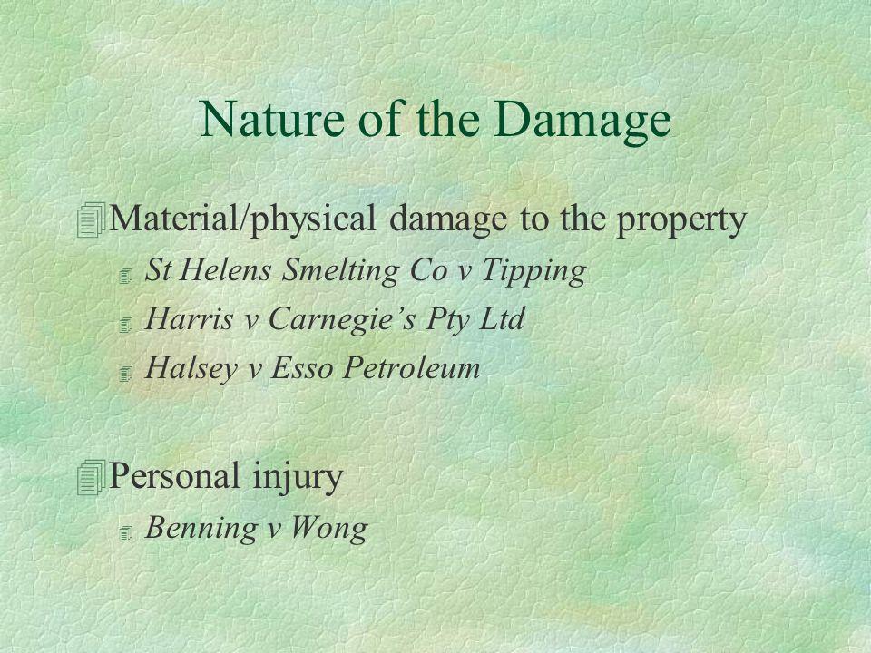 Nature of the Damage 4Material/physical damage to the property 4 St Helens Smelting Co v Tipping 4 Harris v Carnegie's Pty Ltd 4 Halsey v Esso Petroleum 4Personal injury 4 Benning v Wong
