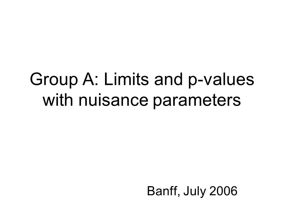 Group A: Limits and p-values with nuisance parameters Banff, July 2006