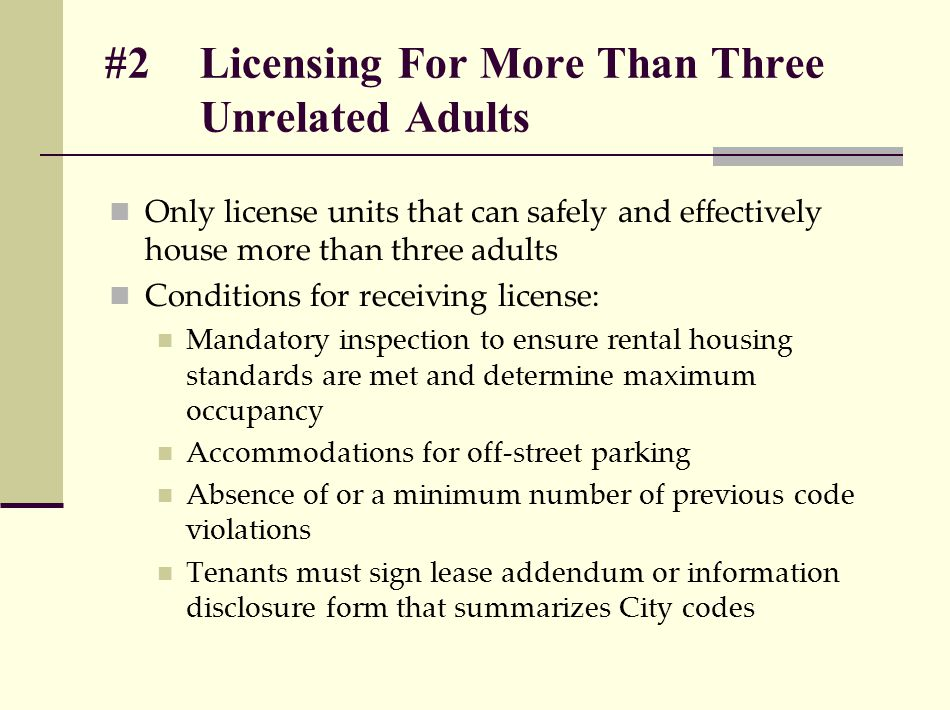 #2 Licensing For More Than Three Unrelated Adults Only license units that can safely and effectively house more than three adults Conditions for receiving license: Mandatory inspection to ensure rental housing standards are met and determine maximum occupancy Accommodations for off-street parking Absence of or a minimum number of previous code violations Tenants must sign lease addendum or information disclosure form that summarizes City codes