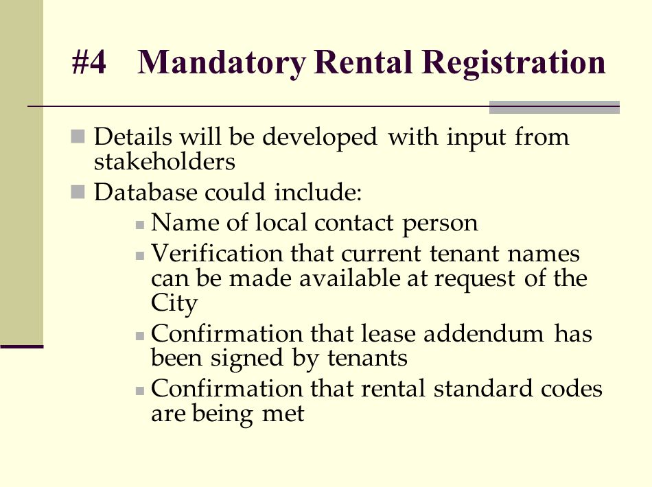 #4Mandatory Rental Registration Details will be developed with input from stakeholders Database could include: Name of local contact person Verification that current tenant names can be made available at request of the City Confirmation that lease addendum has been signed by tenants Confirmation that rental standard codes are being met