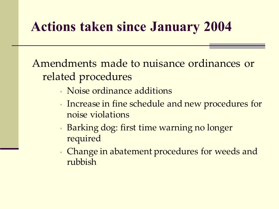 Actions taken since January 2004 Amendments made to nuisance ordinances or related procedures  Noise ordinance additions  Increase in fine schedule and new procedures for noise violations  Barking dog: first time warning no longer required  Change in abatement procedures for weeds and rubbish