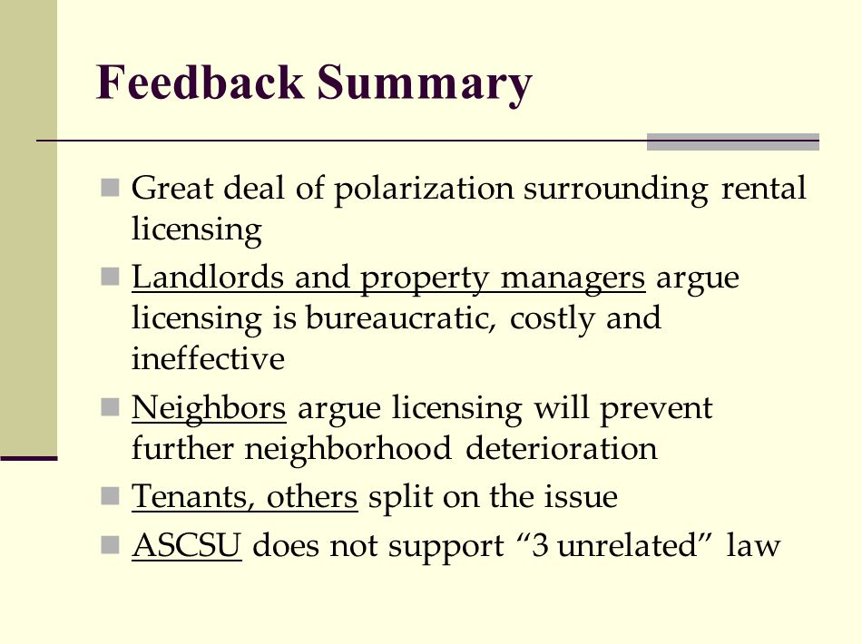 Feedback Summary Great deal of polarization surrounding rental licensing Landlords and property managers argue licensing is bureaucratic, costly and ineffective Neighbors argue licensing will prevent further neighborhood deterioration Tenants, others split on the issue ASCSU does not support 3 unrelated law