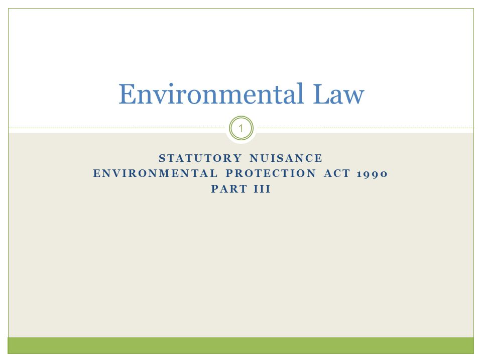 STATUTORY NUISANCE ENVIRONMENTAL PROTECTION ACT 1990 PART III 1 Environmental Law