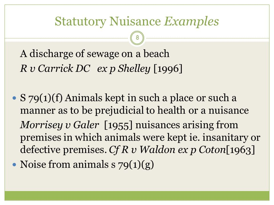 Statutory Nuisance Examples 9 S79(1)(g) Noise Neighbouring property Factors to consider = duration and time; nature of activity; harm suffered; neighbourhood Modified abatement notice provisions s 80A EPA 1990 LA, as alternative, may take such steps as it considers appropriate for purpose of persuading person responsible to stop nuisance occurring or recurring More flexible and immediate response (7 days) After which period mandatory abatement notice