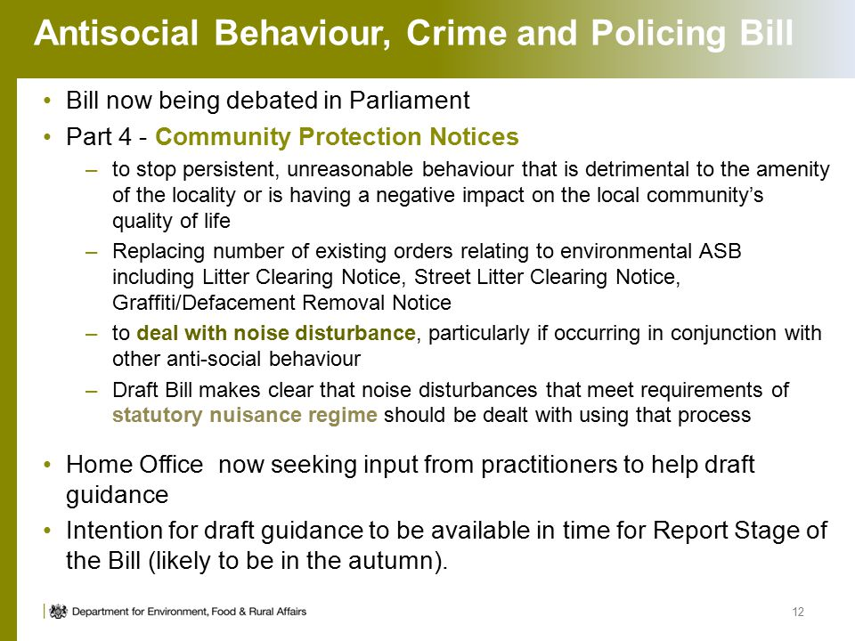 Antisocial Behaviour, Crime and Policing Bill Bill now being debated in Parliament Part 4 - Community Protection Notices –to stop persistent, unreasonable behaviour that is detrimental to the amenity of the locality or is having a negative impact on the local community's quality of life –Replacing number of existing orders relating to environmental ASB including Litter Clearing Notice, Street Litter Clearing Notice, Graffiti/Defacement Removal Notice –to deal with noise disturbance, particularly if occurring in conjunction with other anti-social behaviour –Draft Bill makes clear that noise disturbances that meet requirements of statutory nuisance regime should be dealt with using that process Home Office now seeking input from practitioners to help draft guidance Intention for draft guidance to be available in time for Report Stage of the Bill (likely to be in the autumn).