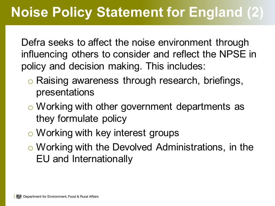 Noise Policy Statement for England (2) Defra seeks to affect the noise environment through influencing others to consider and reflect the NPSE in policy and decision making.