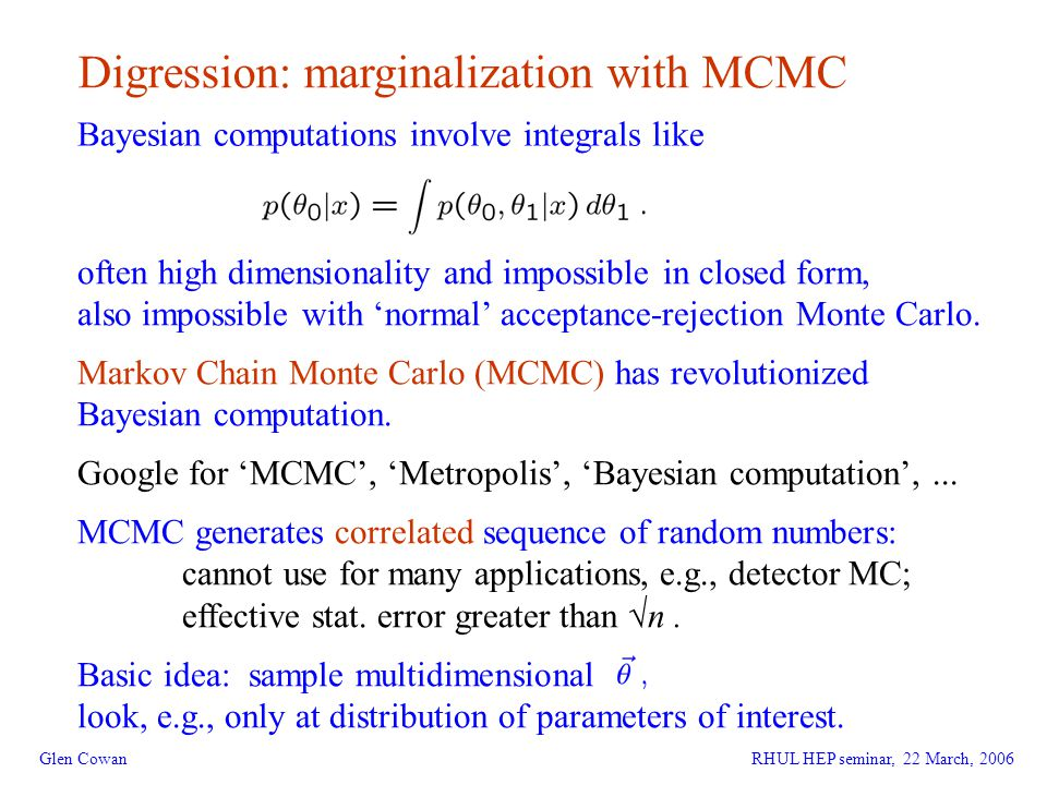 14 Glen Cowan Digression: marginalization with MCMC Bayesian computations involve integrals like often high dimensionality and impossible in closed form, also impossible with 'normal' acceptance-rejection Monte Carlo.