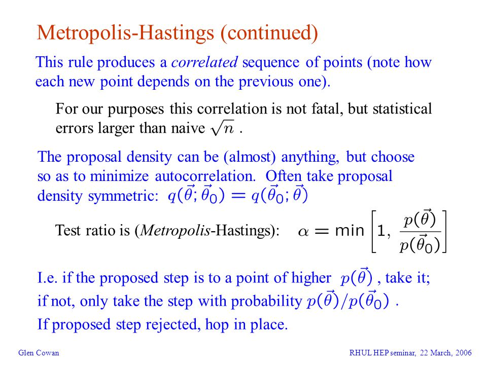 16 Glen Cowan Metropolis-Hastings (continued) This rule produces a correlated sequence of points (note how each new point depends on the previous one).