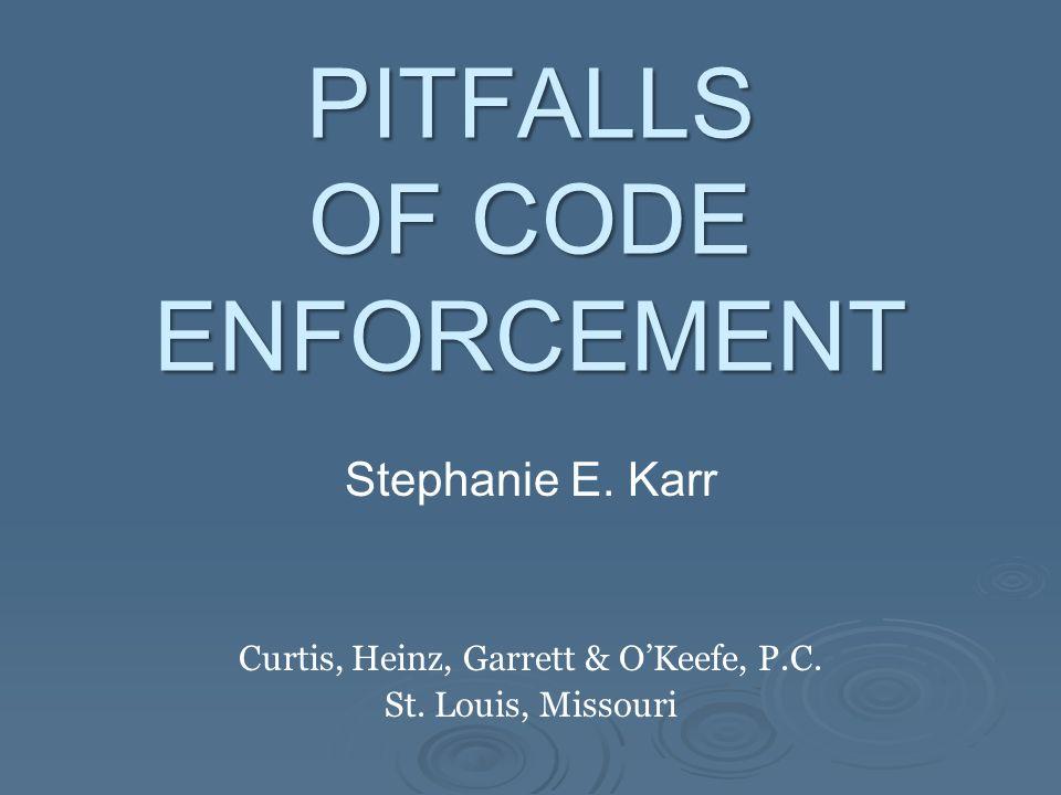 PITFALLS OF CODE ENFORCEMENT Stephanie E. Karr Curtis, Heinz, Garrett & O'Keefe, P.C. St. Louis, Missouri