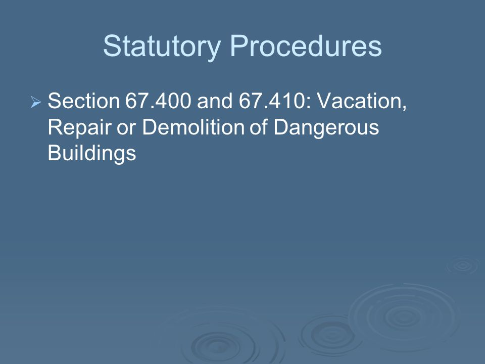 Statutory Procedures   Section 67.400 and 67.410: Vacation, Repair or Demolition of Dangerous Buildings