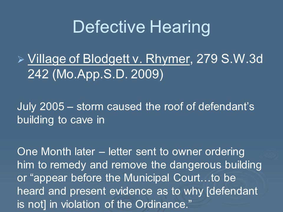 Defective Hearing   Village of Blodgett v. Rhymer, 279 S.W.3d 242 (Mo.App.S.D. 2009) July 2005 – storm caused the roof of defendant's building to ca