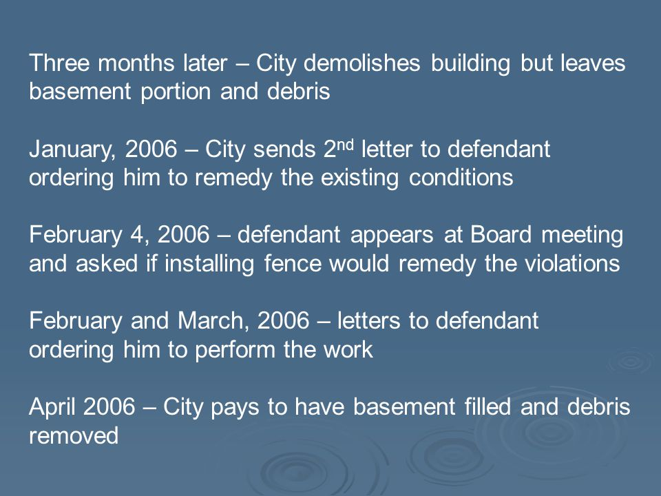 Three months later – City demolishes building but leaves basement portion and debris January, 2006 – City sends 2 nd letter to defendant ordering him