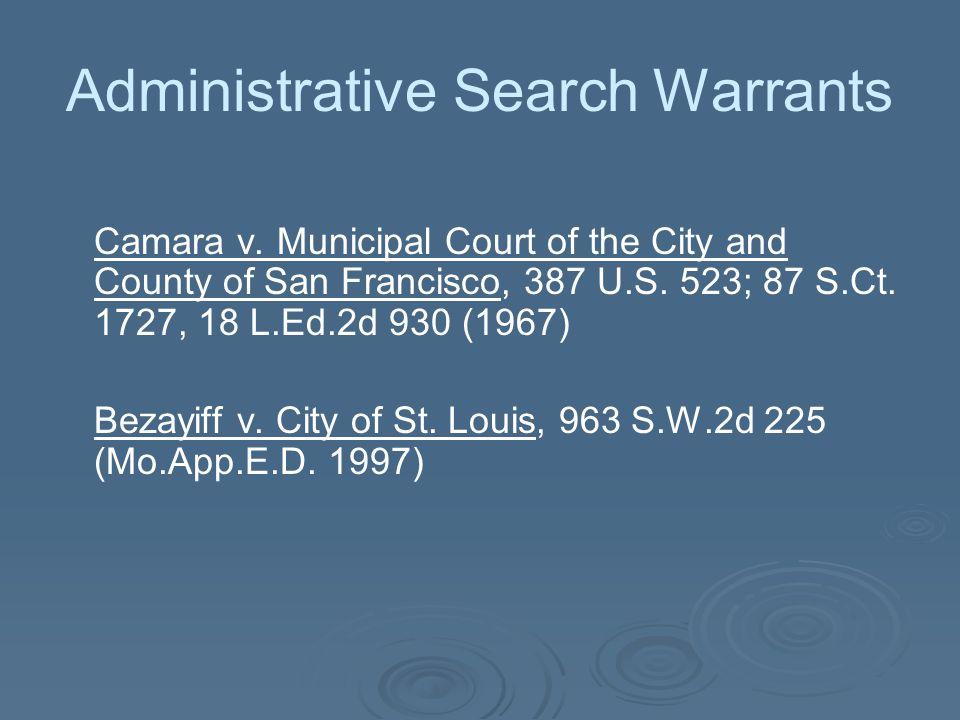 Administrative Search Warrants Camara v. Municipal Court of the City and County of San Francisco, 387 U.S. 523; 87 S.Ct. 1727, 18 L.Ed.2d 930 (1967) B