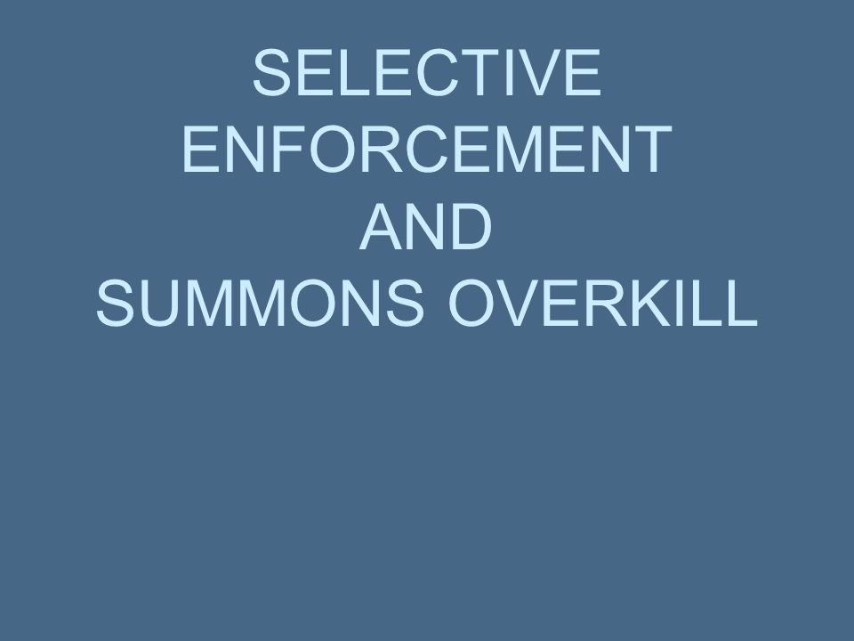 SELECTIVE ENFORCEMENT AND SUMMONS OVERKILL