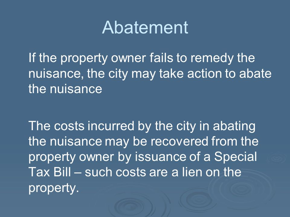 Abatement If the property owner fails to remedy the nuisance, the city may take action to abate the nuisance The costs incurred by the city in abating