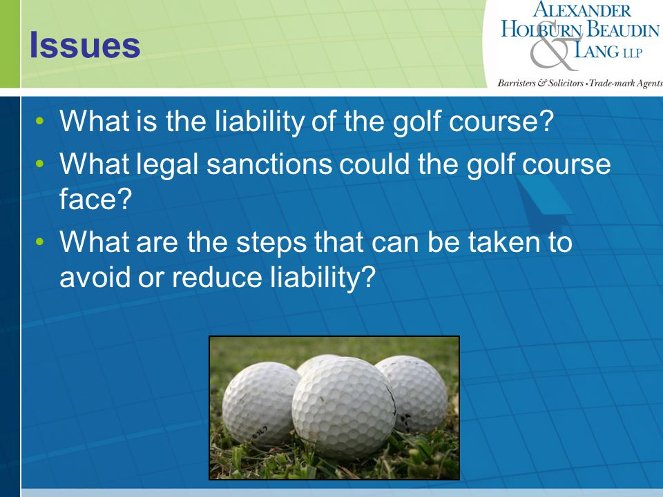 Golf Course Liability If a golf ball from a golf course ends up on the property of a neighbour, the golf course may be liable in either, or both of: Nuisance Negligence
