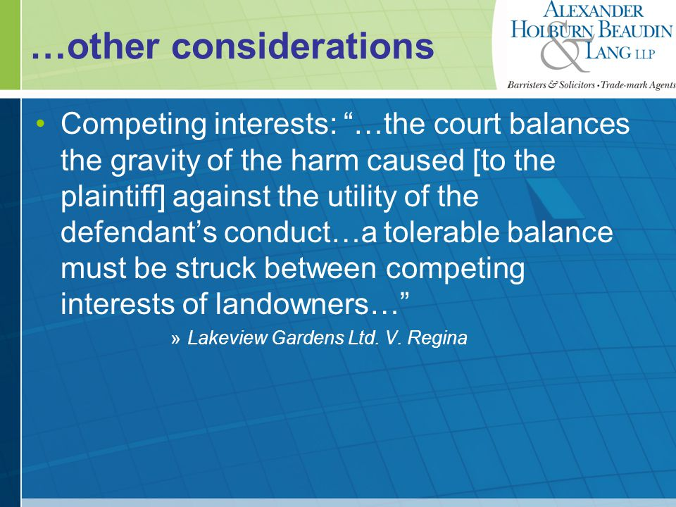 …other considerations Type and severity of the interference barrage of hard-driven golf balls The duration of the interference Sporadic or daily The character of the neighbourhood Standard of tolerance of the community The sensitivity of the plaintiff Informs whether the interference is reasonable The conduct of the defendant »Linden, Canadian Tort Law