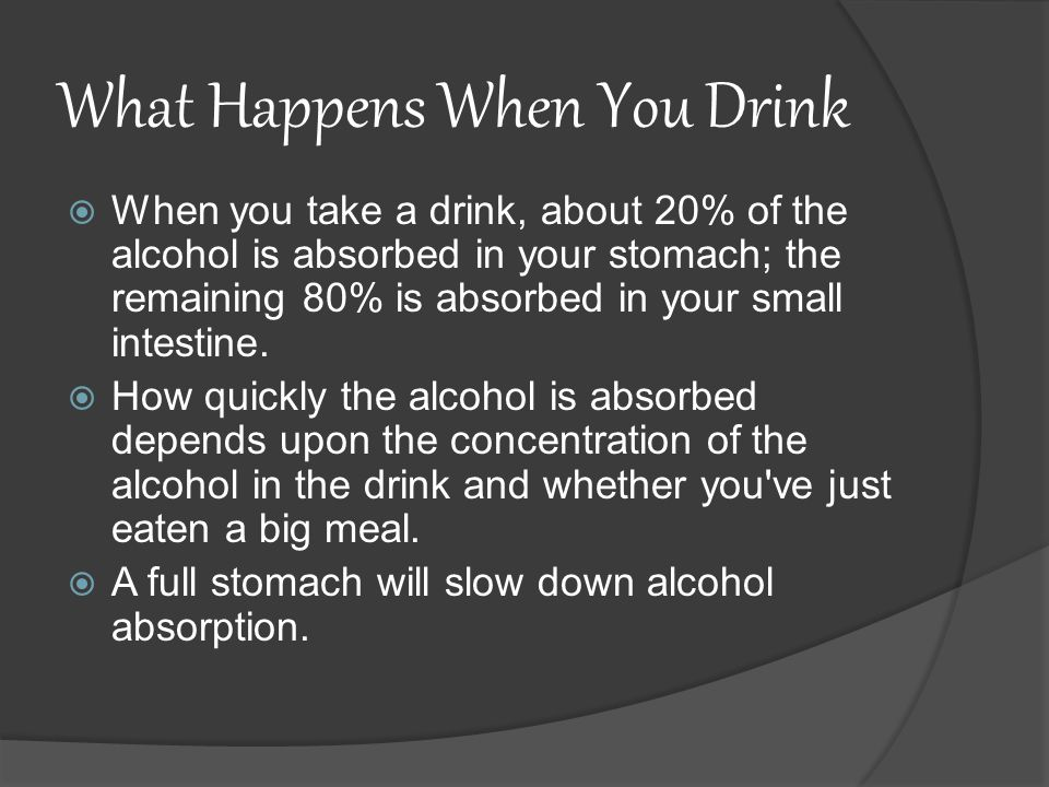 What Happens When You Drink  When you take a drink, about 20% of the alcohol is absorbed in your stomach; the remaining 80% is absorbed in your small intestine.