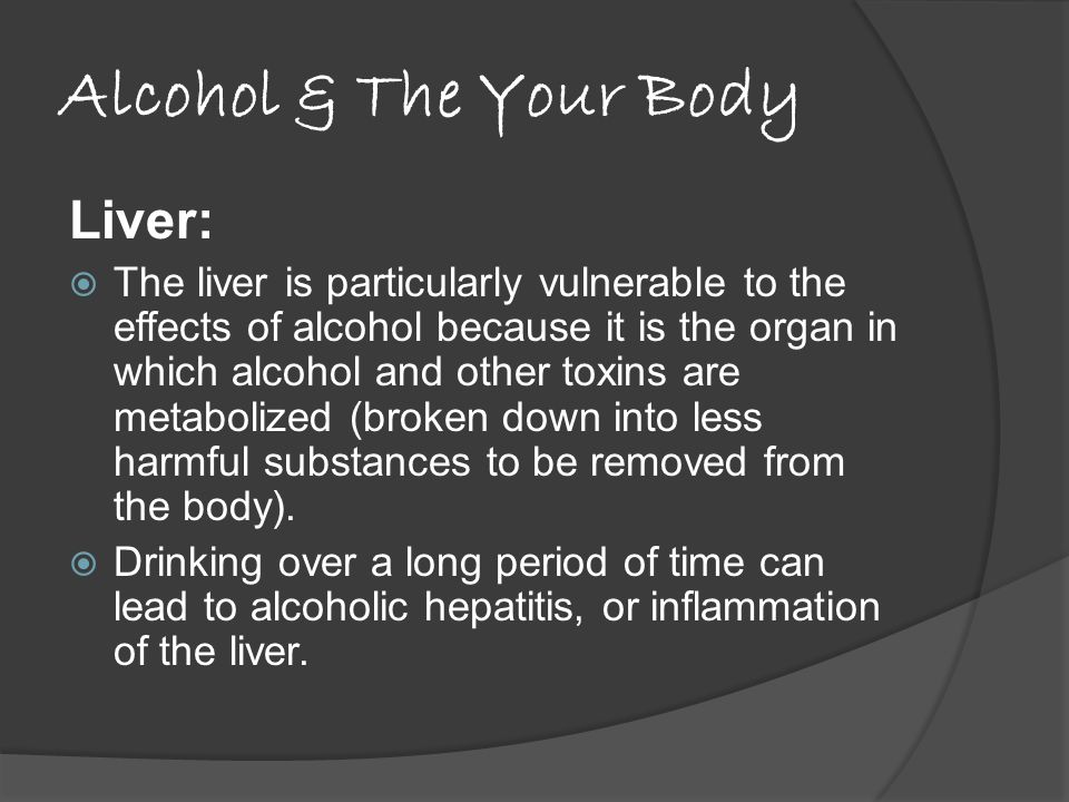 Alcohol & The Your Body Liver:  The liver is particularly vulnerable to the effects of alcohol because it is the organ in which alcohol and other toxins are metabolized (broken down into less harmful substances to be removed from the body).