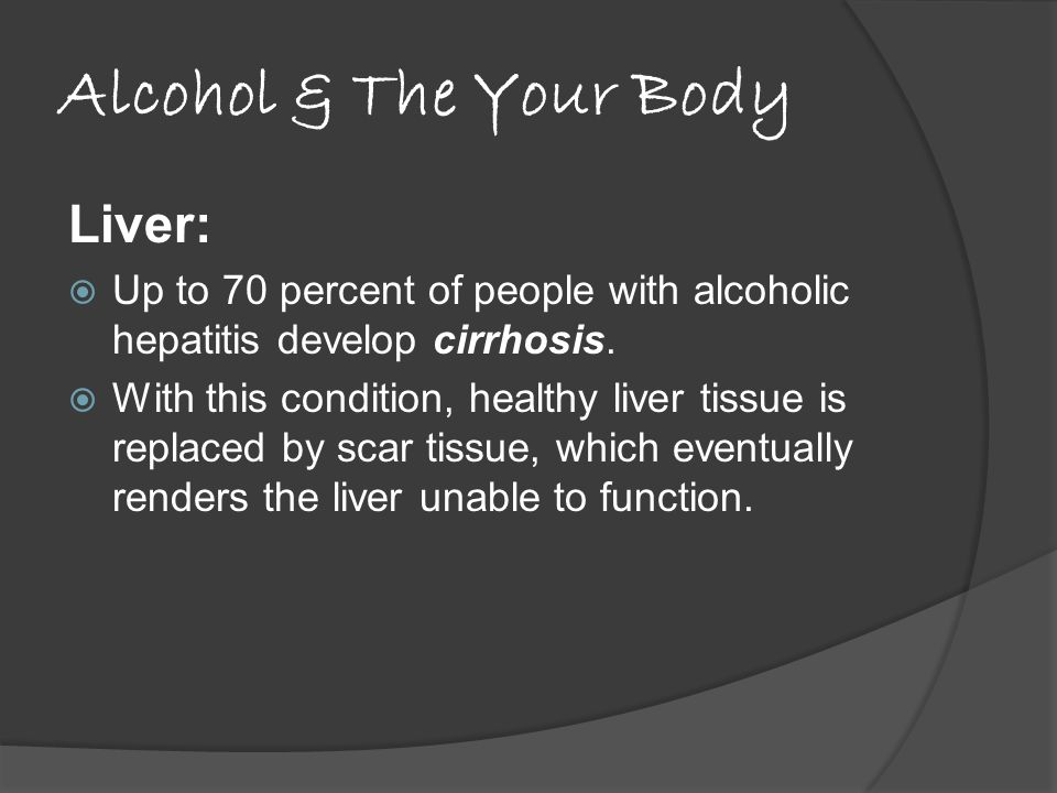 Alcohol & The Your Body Liver:  Up to 70 percent of people with alcoholic hepatitis develop cirrhosis.