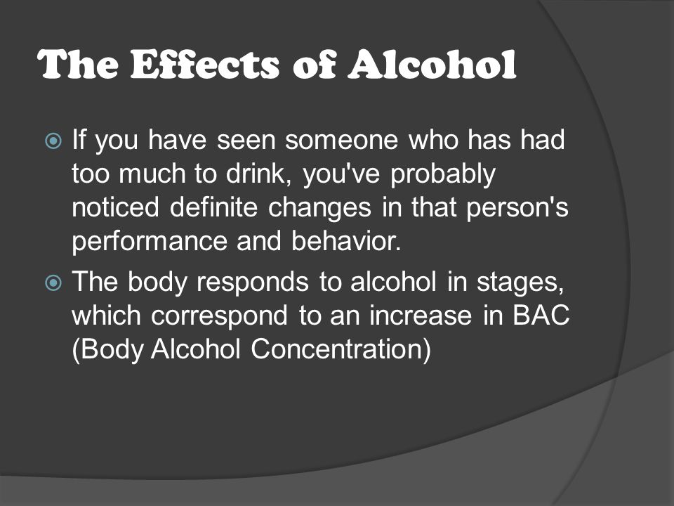 The Effects of Alcohol  If you have seen someone who has had too much to drink, you ve probably noticed definite changes in that person s performance and behavior.