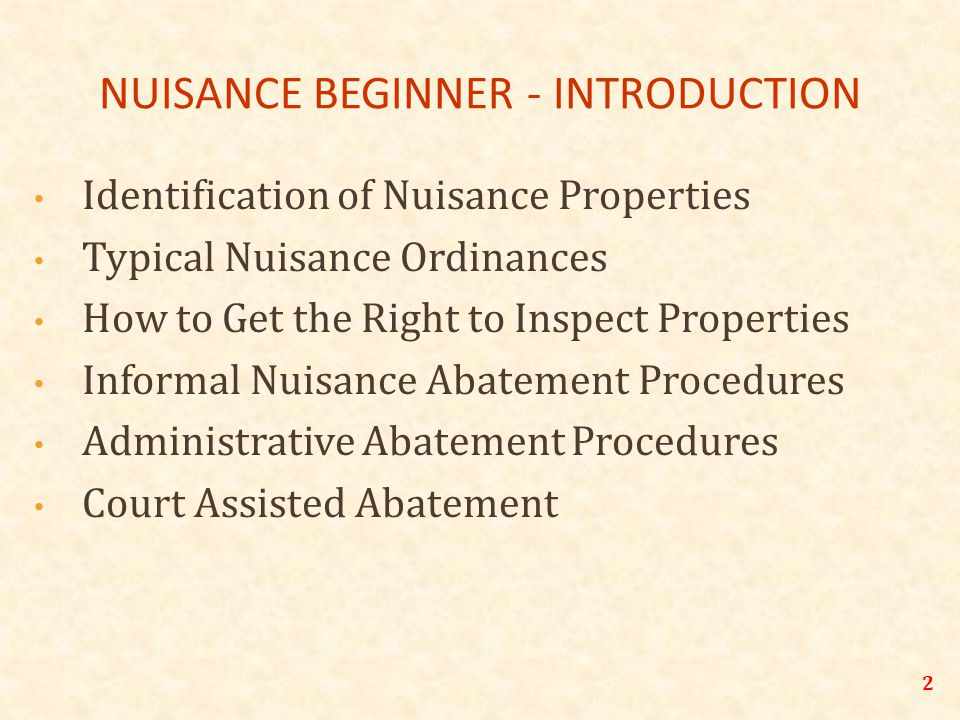 NUISANCE BEGINNER - INTRODUCTION Identification of Nuisance Properties Typical Nuisance Ordinances How to Get the Right to Inspect Properties Informal Nuisance Abatement Procedures Administrative Abatement Procedures Court Assisted Abatement 2