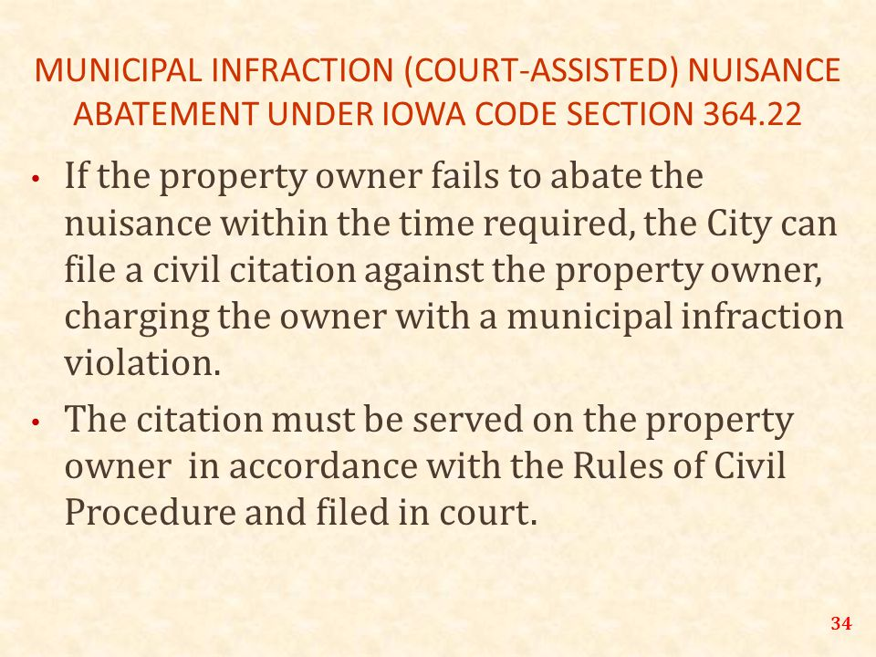 34 MUNICIPAL INFRACTION (COURT-ASSISTED) NUISANCE ABATEMENT UNDER IOWA CODE SECTION 364.22 If the property owner fails to abate the nuisance within the time required, the City can file a civil citation against the property owner, charging the owner with a municipal infraction violation.