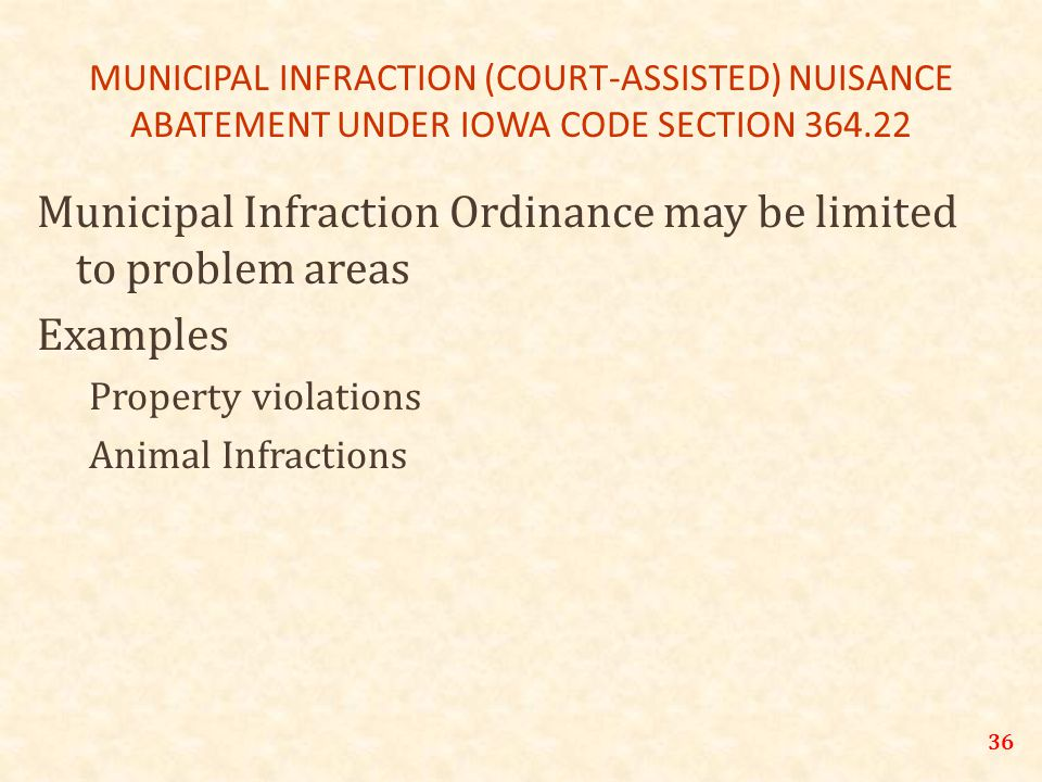 MUNICIPAL INFRACTION (COURT-ASSISTED) NUISANCE ABATEMENT UNDER IOWA CODE SECTION 364.22 Municipal Infraction Ordinance may be limited to problem areas Examples Property violations Animal Infractions 36