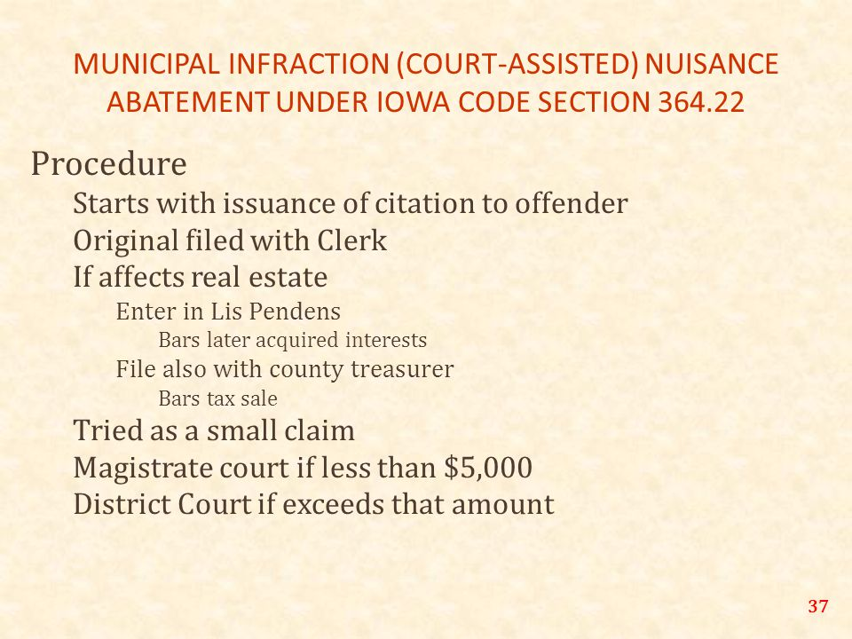 MUNICIPAL INFRACTION (COURT-ASSISTED) NUISANCE ABATEMENT UNDER IOWA CODE SECTION 364.22 Procedure Starts with issuance of citation to offender Original filed with Clerk If affects real estate Enter in Lis Pendens Bars later acquired interests File also with county treasurer Bars tax sale Tried as a small claim Magistrate court if less than $5,000 District Court if exceeds that amount 37