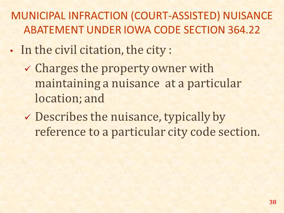 38 MUNICIPAL INFRACTION (COURT-ASSISTED) NUISANCE ABATEMENT UNDER IOWA CODE SECTION 364.22 In the civil citation, the city : Charges the property owner with maintaining a nuisance at a particular location; and Describes the nuisance, typically by reference to a particular city code section.