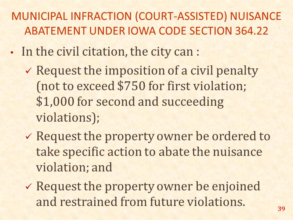 39 MUNICIPAL INFRACTION (COURT-ASSISTED) NUISANCE ABATEMENT UNDER IOWA CODE SECTION 364.22 In the civil citation, the city can : Request the imposition of a civil penalty (not to exceed $750 for first violation; $1,000 for second and succeeding violations); Request the property owner be ordered to take specific action to abate the nuisance violation; and Request the property owner be enjoined and restrained from future violations.