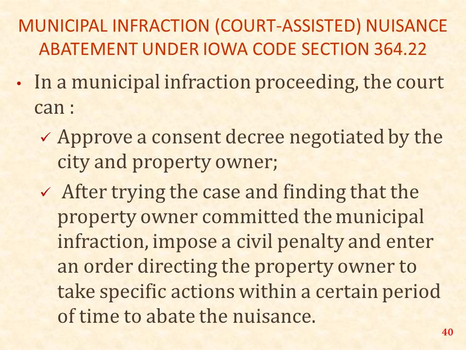 40 MUNICIPAL INFRACTION (COURT-ASSISTED) NUISANCE ABATEMENT UNDER IOWA CODE SECTION 364.22 In a municipal infraction proceeding, the court can : Approve a consent decree negotiated by the city and property owner; After trying the case and finding that the property owner committed the municipal infraction, impose a civil penalty and enter an order directing the property owner to take specific actions within a certain period of time to abate the nuisance.