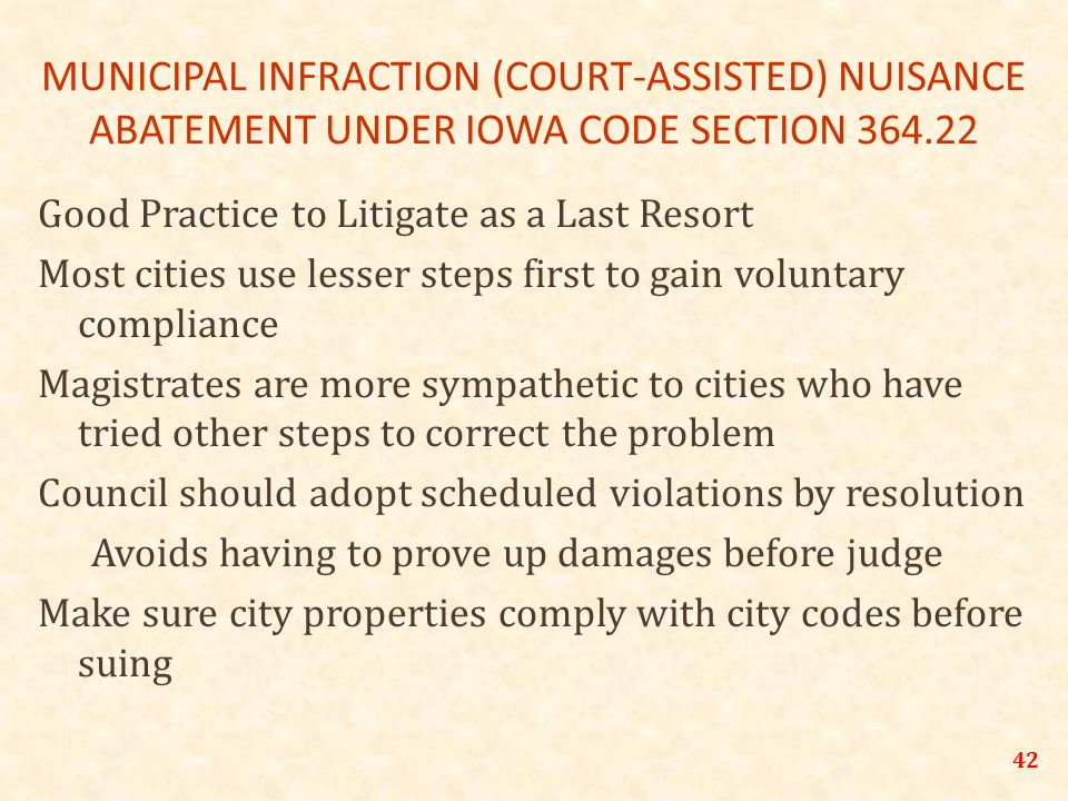 MUNICIPAL INFRACTION (COURT-ASSISTED) NUISANCE ABATEMENT UNDER IOWA CODE SECTION 364.22 Good Practice to Litigate as a Last Resort Most cities use lesser steps first to gain voluntary compliance Magistrates are more sympathetic to cities who have tried other steps to correct the problem Council should adopt scheduled violations by resolution Avoids having to prove up damages before judge Make sure city properties comply with city codes before suing 42