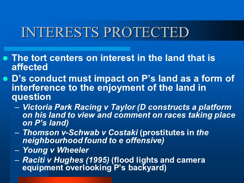 INTERESTS PROTECTED The tort centers on interest in the land that is affected D's conduct must impact on P's land as a form of interference to the enj