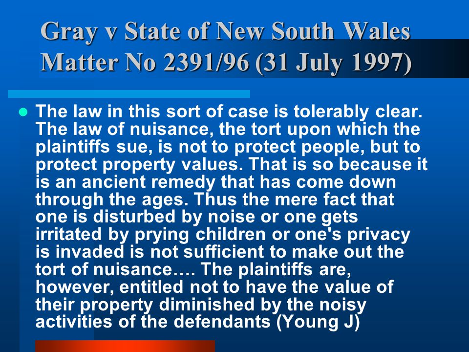 Gray v State of New South Wales Matter No 2391/96 (31 July 1997) The law in this sort of case is tolerably clear. The law of nuisance, the tort upon w