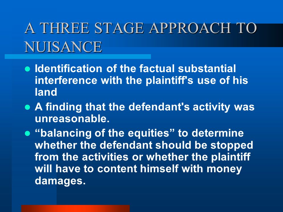 A THREE STAGE APPROACH TO NUISANCE Identification of the factual substantial interference with the plaintiff's use of his land A finding that the defe
