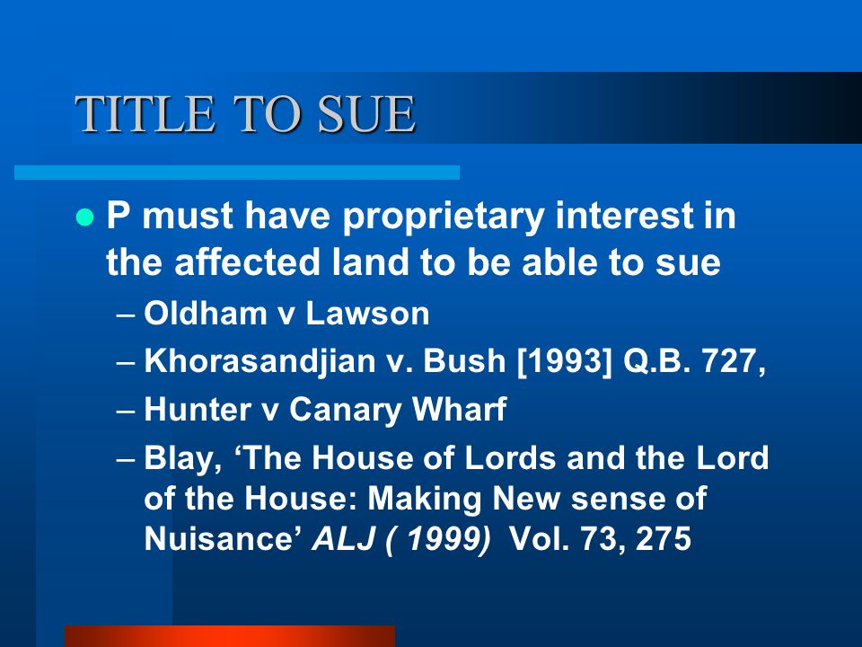 TITLE TO SUE P must have proprietary interest in the affected land to be able to sue –Oldham v Lawson –Khorasandjian v. Bush [1993] Q.B. 727, –Hunter
