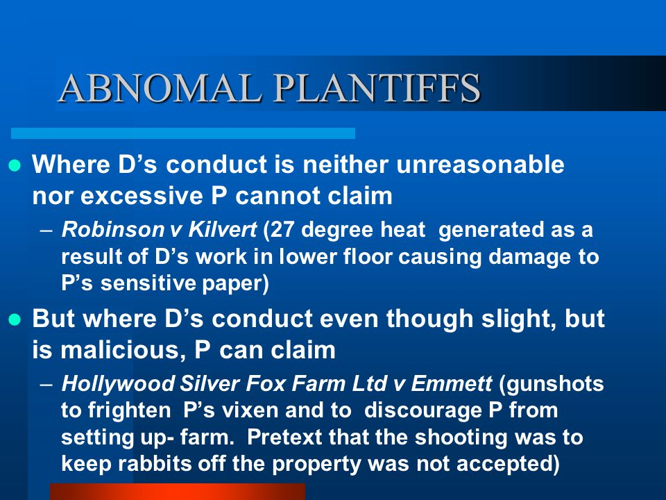 ABNOMAL PLANTIFFS Where D's conduct is neither unreasonable nor excessive P cannot claim –Robinson v Kilvert (27 degree heat generated as a result of