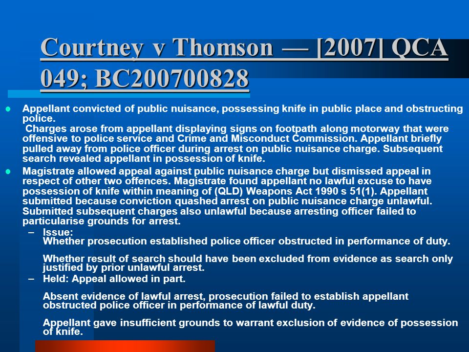 Courtney v Thomson — [2007] QCA 049; BC200700828 Appellant convicted of public nuisance, possessing knife in public place and obstructing police. Char