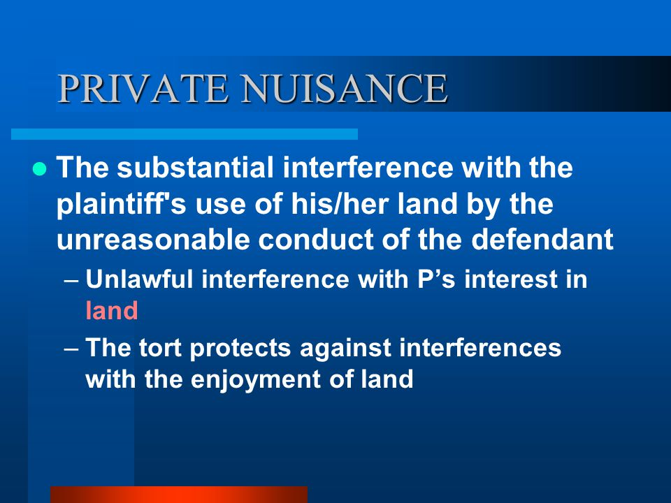 PRIVATE NUISANCE The substantial interference with the plaintiff's use of his/her land by the unreasonable conduct of the defendant –Unlawful interfer